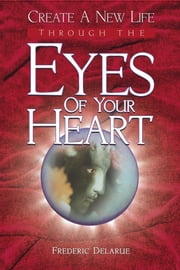 Create A New Life Through The Eyes of Your Heart ebook by Frederic Delarue