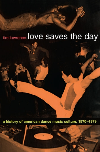 Love Saves the Day - A History of American Dance Music Culture, 1970–1979 ebook by Tim Lawrence