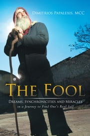The Fool - Dreams, Synchronicities and Miracles in a Journey to Find One's Real Self ebook by Dimitrios Papalexis, MCC
