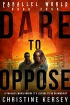 Dare to Oppose - Parallel World Book Four ebook by Christine Kersey