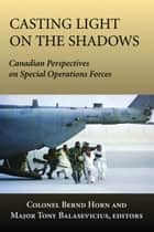 Casting Light on the Shadows - Canadian Perspectives on Special Operations Forces ebook by Colonel Bernd Horn, Tony Balasevicius