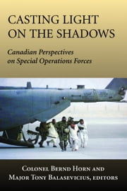 Casting Light on the Shadows - Canadian Perspectives on Special Operations Forces ebook by Colonel Bernd Horn,Tony Balasevicius