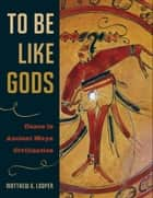 To Be Like Gods ebook by Matthew G. Looper