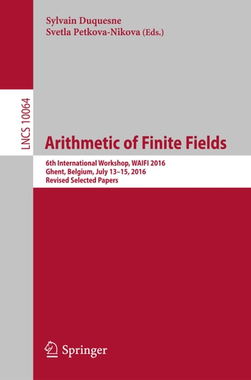 Arithmetic of Finite Fields - 6th International Workshop, WAIFI 2016, Ghent, Belgium, July 13-15, 2016, Revised Selected Papers ebook by