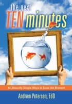 The Next Ten Minutes ebook by Andrew Peterson, Ed.D.