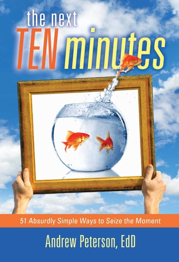 The Next Ten Minutes - 51 Absurdly Simple Ways to Seize the Moment ebook by Andrew Peterson, Ed.D.