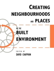 Creating Neighbourhoods and Places in the Built Environment ebook by Chapman, Bell