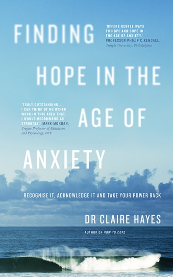 Finding Hope in the Age of Anxiety - Recognise it, acknowledge it and take your power back ebook by Dr Claire Hayes