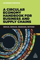 A Circular Economy Handbook for Business and Supply Chains - Repair, Remake, Redesign, Rethink eBook by Catherine Weetman