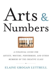 Arts & Numbers - A Financial Guide for Artists, Writers, Performers, and Other Members of the Creative Class ebook by Elaine Grogan Luttrull