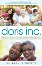 Doris Inc. - A Business Approach to Caring for Your Elderly Parents ebook by Shirley Roberts, Roger Wong