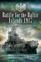 Battle for the Baltic Islands 1917 ebook by Gary   Staff