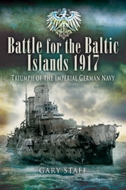 Battle for the Baltic Islands 1917 - Triumph of the Imperial German Navy ebook by Gary   Staff