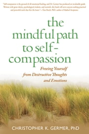 Mindful Path to Self-Compassion - Freeing Yourself from Destructive Thoughts and Emotions ebook by Germer, Christopher K.