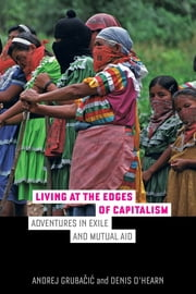 Living at the Edges of Capitalism - Adventures in Exile and Mutual Aid ebook by Andrej Grubacic,Denis O'Hearn