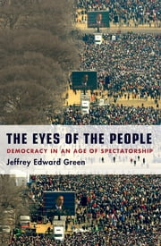The Eyes of the People - Democracy in an Age of Spectatorship ebook by Jeffrey Edward Green