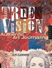 True Vision - Authentic Art Journaling ebook by L.K. Ludwig
