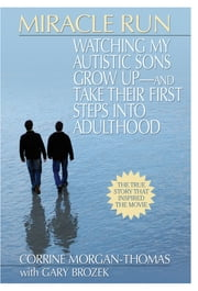 Miracle Run - Watching My Autistic Sons Grow Up- and Take Their First StepsInto Adulthood ebook by Corrine Morgan-Thomas,Gary Brozek