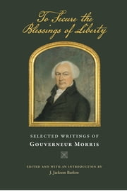 To Secure the Blessings of Liberty - Selected Writings of Gouverneur Morris ebook by Gouverneur Morris