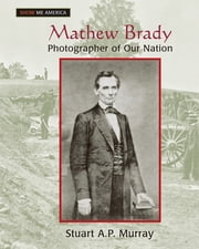 Mathew Brady: Photographer of Our Nation - Photographer of Our Nation ebook by Stuart A P Murray