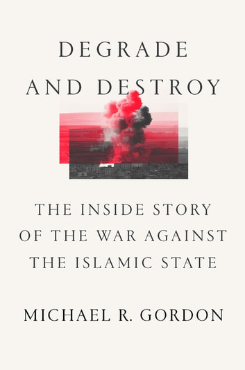 Degrade and Destroy - The Inside Story of the War Against the Islamic State ebook by Michael R. Gordon