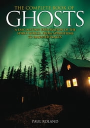 The Complete Book of Ghosts - A Fascinating Exploration of the Spirit World, from Apparitions to Haunted Places ebook by Paul Roland