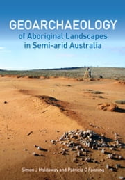 Geoarchaeology of Aboriginal Landscapes in Semi-arid Australia ebook by Simon Holdaway,Patricia Fanning