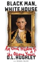Black Man, White House - An Oral History of the Obama Years ebook by