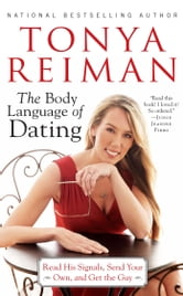 The Body Language of Dating - Read His Signals, Send Your Own, and Get the Guy ebook by Tonya Reiman