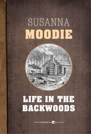 Life In The Backwoods - A sequel to Roughing it in the Bush ebook by Susanna Moodie