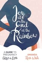 Joy at the End of the Rainbow - A Guide to Pregnancy After a Loss ebook by Amanda Ross-White, Lindsay Henke