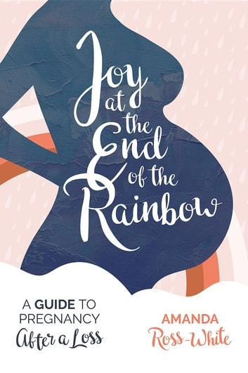 Joy at the End of the Rainbow - A Guide to Pregnancy After a Loss ebook by Amanda Ross-White