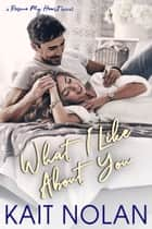 What I Like About You ebook by Kait Nolan