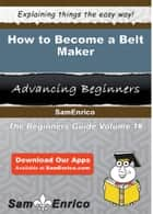 How to Become a Belt Maker ebook by Antwan Chestnut