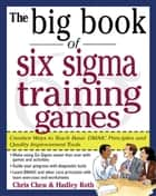 The Big Book of Six Sigma Training Games: Proven Ways to Teach Basic DMAIC Principles and Quality Improvement Tools ebook by Chris Chen,Hadley Roth