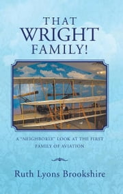 "THAT WRIGHT FAMILY! - A ""NEIGHBORLY"" LOOK AT THE FIRST FAMILY OF AVIATION ebook by Ruth Lyons Brookshire"