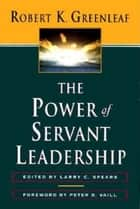 The Power of Servant-Leadership ebook by Robert K. Greenleaf, Larry C. Spears, Peter B. Vaill