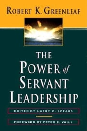 The Power of Servant-Leadership ebook by Robert K. Greenleaf,Larry C. Spears,Peter B. Vaill