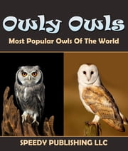 Owly Owls Most Popular Owls Of The World - Fun Facts and Pictures for Kids ebook by Speedy Publishing
