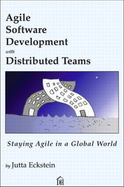 Agile Software Development with Distributed Teams - Staying Agile in a Global World ebook by Jutta Eckstein