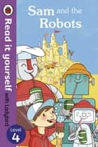 Sam and the Robots - Read it yourself with Ladybird - Level 4 ebook by