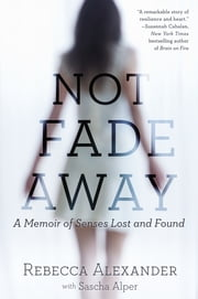 Not Fade Away - A Memoir of Senses Lost and Found ebook by Sascha Alper,Rebecca A. Alexander