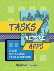 Tasks Before Apps - Designing Rigorous Learning in a Tech-Rich Classroom ebook by Monica Burns
