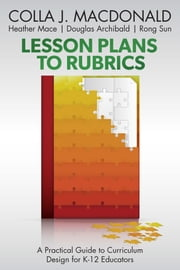 Lesson Plans to Rubrics: A Practical Guide to Curriculum for K-12 Educators ebook by Colla J. MacDonald,Heather Mace,Douglas Archibald