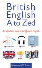 British English from A to Zed - A Definitive Guide to the Queen's English ebook by Norman W. Schur