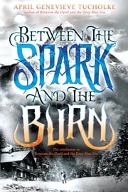 Between the Spark and the Burn ebook by April Genevieve Tucholke