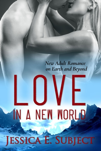 Love in a New World - New Adult Romance on Earth and Beyond ebook by Jessica E. Subject