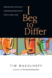 I Beg to Differ - Navigating Difficult Conversations with Truth and Love ebook by Tim Muehlhoff,Gregg Ten Elshof