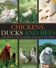 Chickens, Ducks and Bees - A beginner's guide to keeping livestock in the garden ebook by Paul Peacock