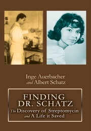 FINDING DR. SCHATZ - The Discovery of Streptomycin and A Life it Saved ebook by Inge Auerbacher